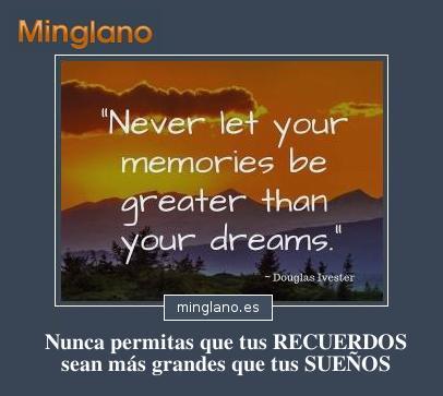 Never let your MEMORIES be greater than your DREAMS. Traducción al español: Nunca permitas que tus RECUERDOS sean más grandes que tus SUEÑOS